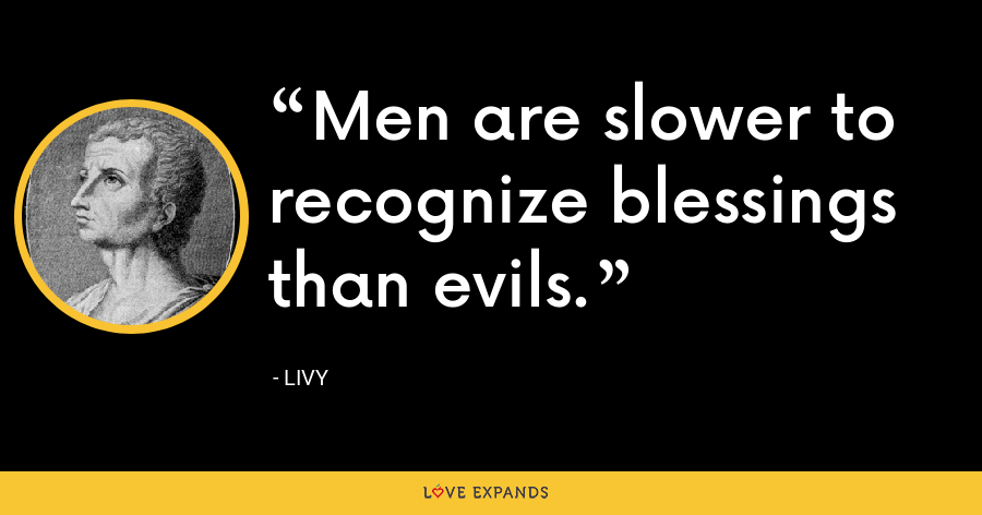 Men are slower to recognize blessings than evils. - Livy
