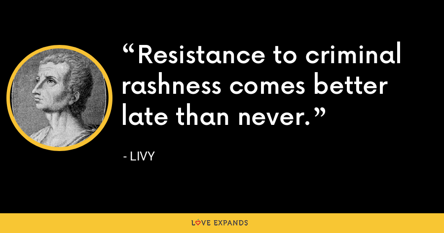 Resistance to criminal rashness comes better late than never. - Livy