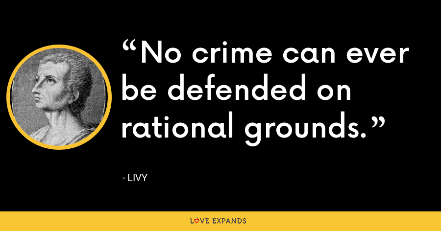 No crime can ever be defended on rational grounds. - Livy