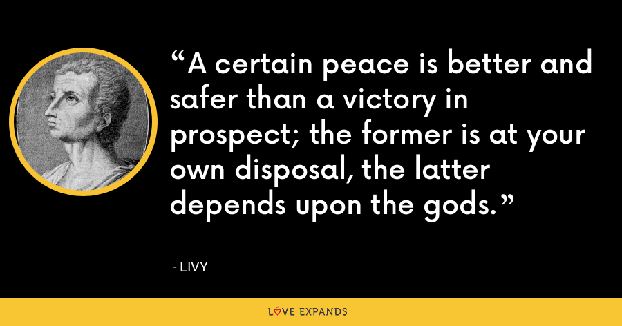 A certain peace is better and safer than a victory in prospect; the former is at your own disposal, the latter depends upon the gods. - Livy