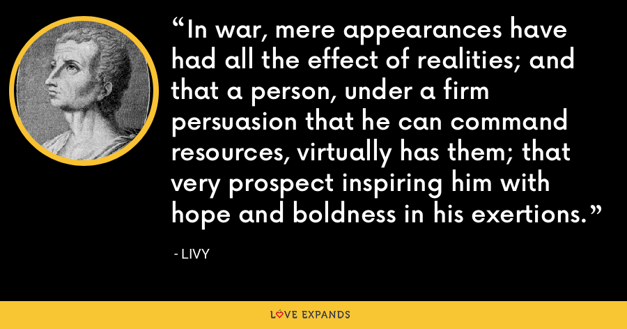 In war, mere appearances have had all the effect of realities; and that a person, under a firm persuasion that he can command resources, virtually has them; that very prospect inspiring him with hope and boldness in his exertions. - Livy