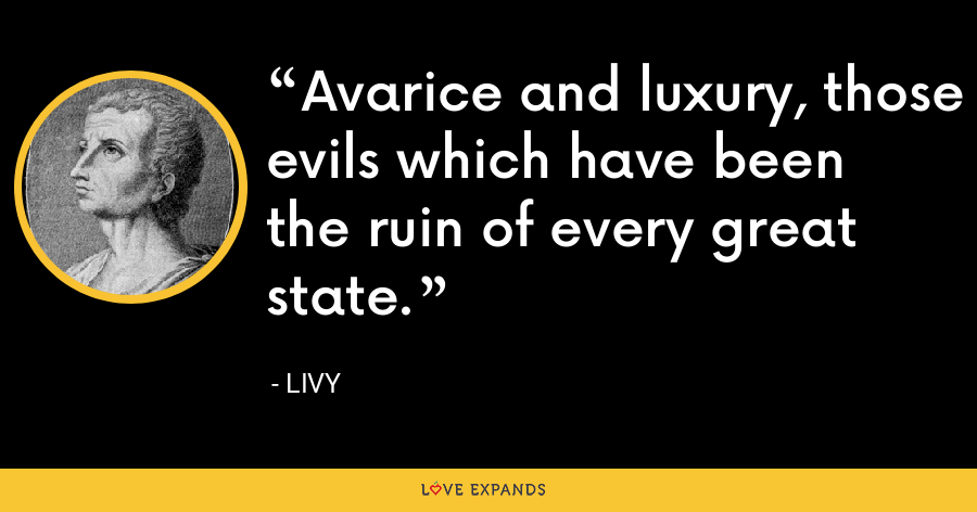 Avarice and luxury, those evils which have been the ruin of every great state. - Livy