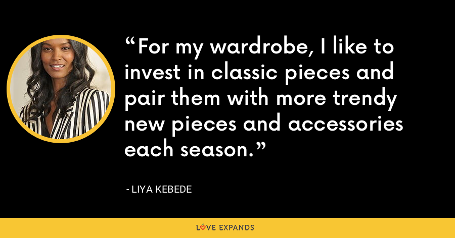 For my wardrobe, I like to invest in classic pieces and pair them with more trendy new pieces and accessories each season. - Liya Kebede