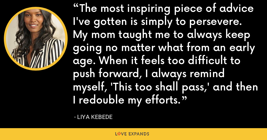 The most inspiring piece of advice I've gotten is simply to persevere. My mom taught me to always keep going no matter what from an early age. When it feels too difficult to push forward, I always remind myself, 'This too shall pass,' and then I redouble my efforts. - Liya Kebede