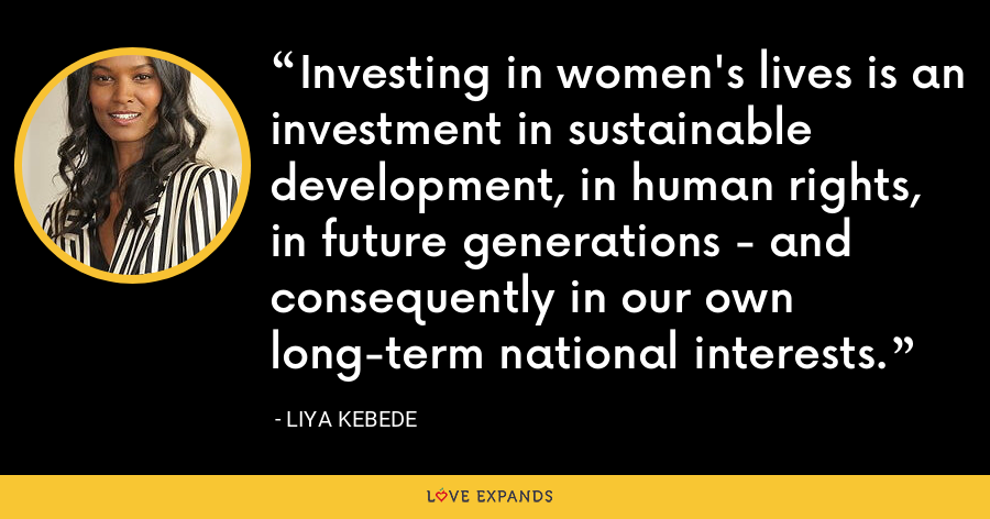 Investing in women's lives is an investment in sustainable development, in human rights, in future generations - and consequently in our own long-term national interests. - Liya Kebede
