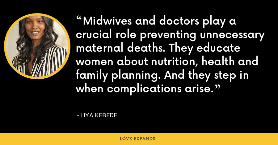 Midwives and doctors play a crucial role preventing unnecessary maternal deaths. They educate women about nutrition, health and family planning. And they step in when complications arise. - Liya Kebede