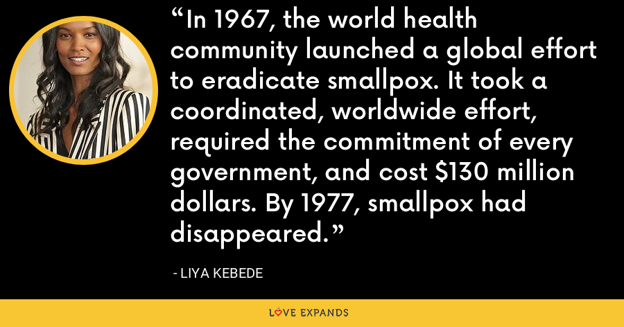 In 1967, the world health community launched a global effort to eradicate smallpox. It took a coordinated, worldwide effort, required the commitment of every government, and cost $130 million dollars. By 1977, smallpox had disappeared. - Liya Kebede