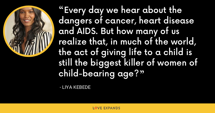 Every day we hear about the dangers of cancer, heart disease and AIDS. But how many of us realize that, in much of the world, the act of giving life to a child is still the biggest killer of women of child-bearing age? - Liya Kebede