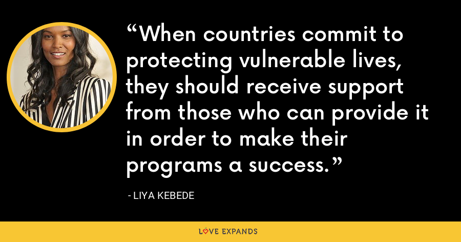 When countries commit to protecting vulnerable lives, they should receive support from those who can provide it in order to make their programs a success. - Liya Kebede