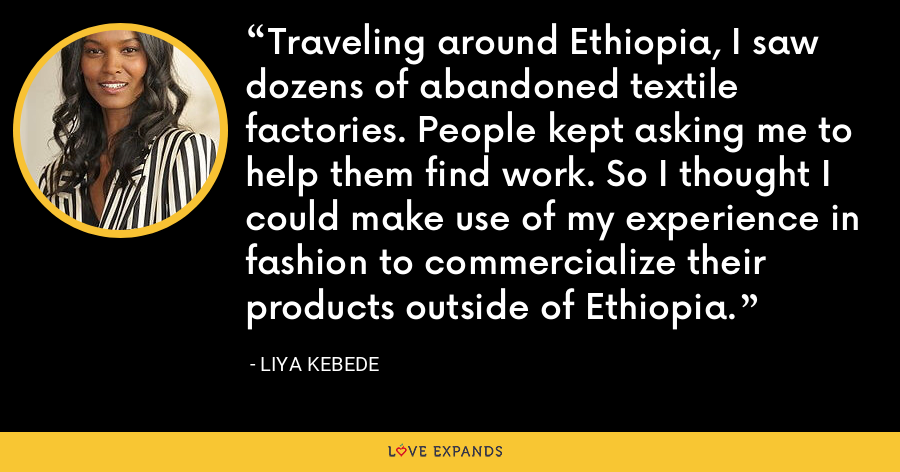 Traveling around Ethiopia, I saw dozens of abandoned textile factories. People kept asking me to help them find work. So I thought I could make use of my experience in fashion to commercialize their products outside of Ethiopia. - Liya Kebede