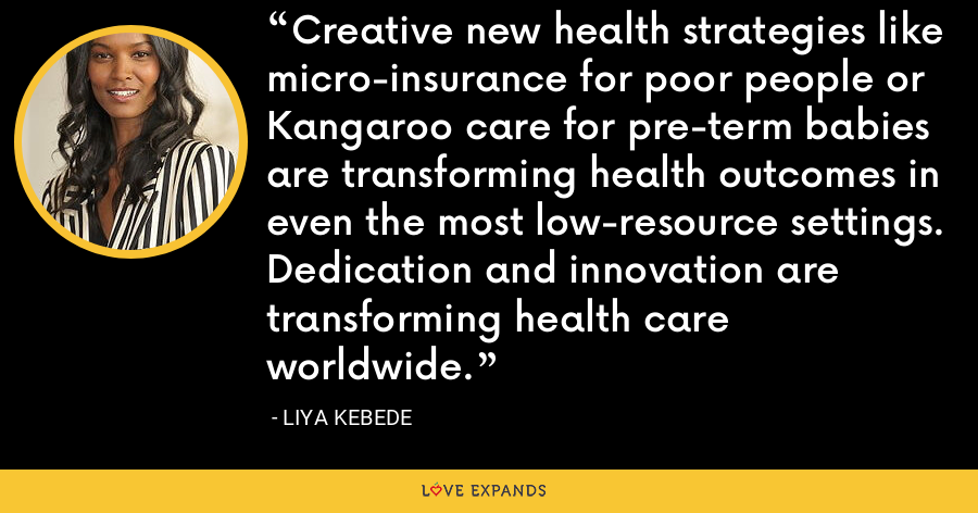 Creative new health strategies like micro-insurance for poor people or Kangaroo care for pre-term babies are transforming health outcomes in even the most low-resource settings. Dedication and innovation are transforming health care worldwide. - Liya Kebede