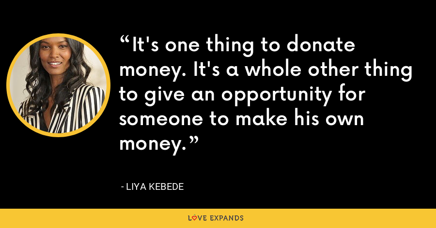 It's one thing to donate money. It's a whole other thing to give an opportunity for someone to make his own money. - Liya Kebede