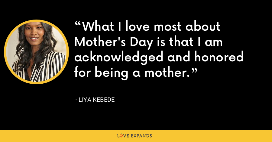 What I love most about Mother's Day is that I am acknowledged and honored for being a mother. - Liya Kebede