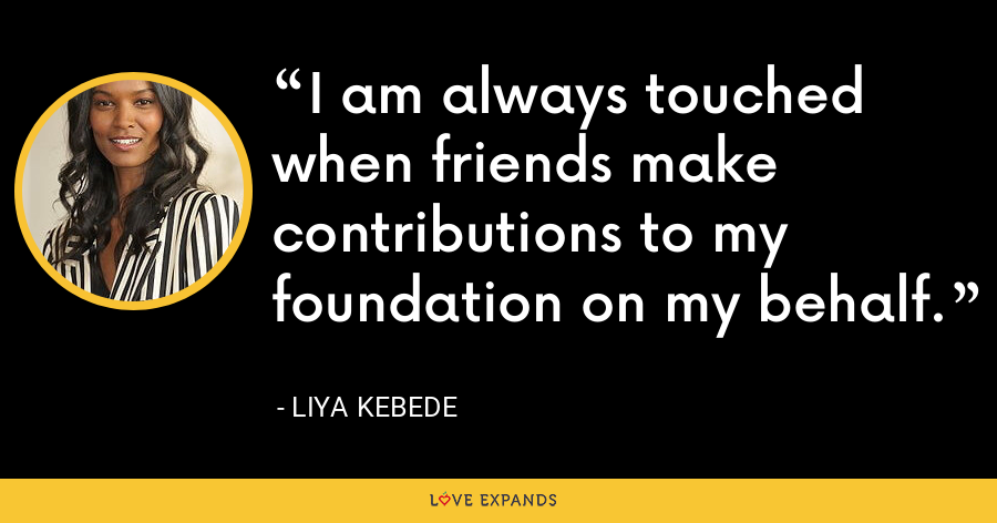 I am always touched when friends make contributions to my foundation on my behalf. - Liya Kebede