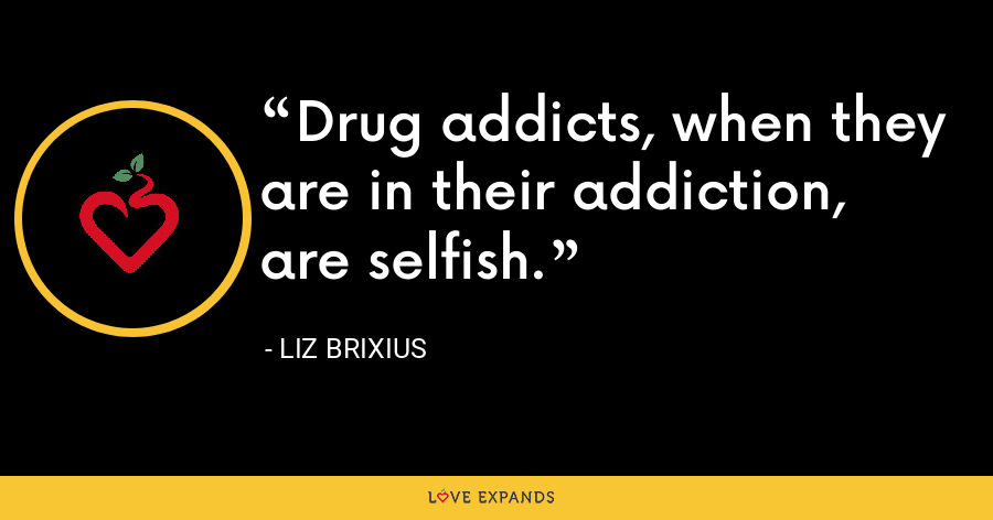 Drug addicts, when they are in their addiction, are selfish. - Liz Brixius