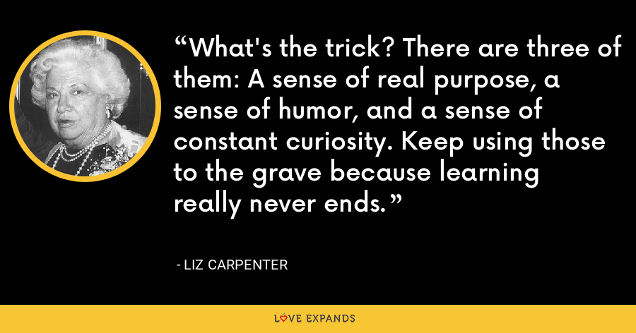 What's the trick? There are three of them: A sense of real purpose, a sense of humor, and a sense of constant curiosity. Keep using those to the grave because learning really never ends. - Liz Carpenter