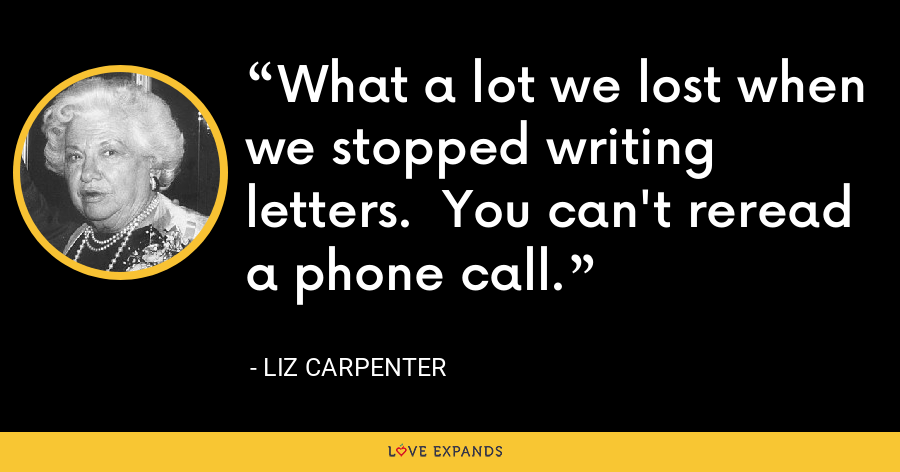 What a lot we lost when we stopped writing letters.  You can't reread a phone call. - Liz Carpenter