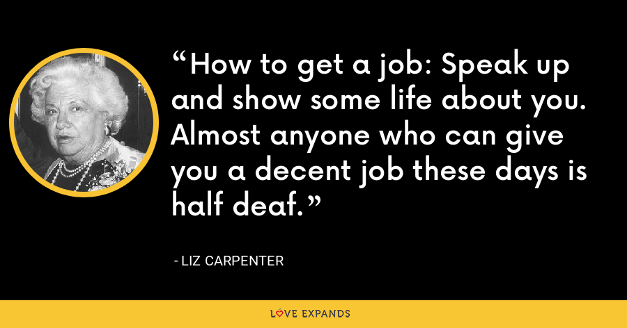 How to get a job: Speak up and show some life about you. Almost anyone who can give you a decent job these days is half deaf. - Liz Carpenter
