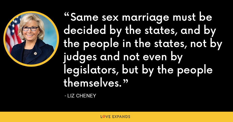 Same sex marriage must be decided by the states, and by the people in the states, not by judges and not even by legislators, but by the people themselves. - Liz Cheney