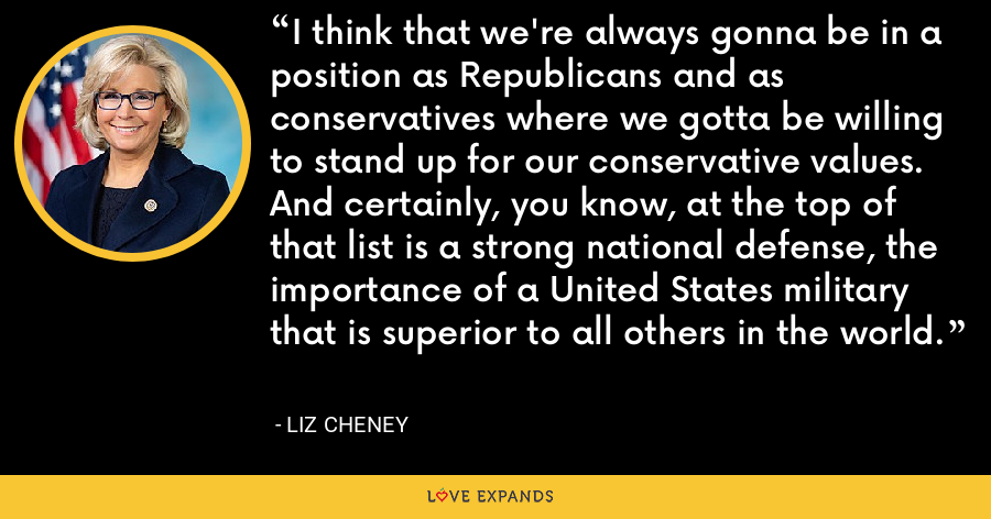 I think that we're always gonna be in a position as Republicans and as conservatives where we gotta be willing to stand up for our conservative values. And certainly, you know, at the top of that list is a strong national defense, the importance of a United States military that is superior to all others in the world. - Liz Cheney