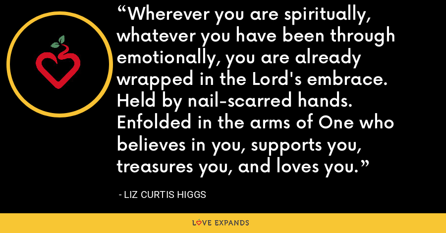 Wherever you are spiritually, whatever you have been through emotionally, you are already wrapped in the Lord's embrace. Held by nail-scarred hands. Enfolded in the arms of One who believes in you, supports you, treasures you, and loves you. - Liz Curtis Higgs