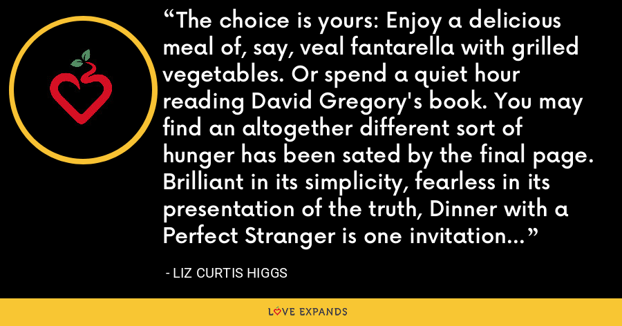 The choice is yours: Enjoy a delicious meal of, say, veal fantarella with grilled vegetables. Or spend a quiet hour reading David Gregory's book. You may find an altogether different sort of hunger has been sated by the final page. Brilliant in its simplicity, fearless in its presentation of the truth, Dinner with a Perfect Stranger is one invitation you'll want to RSVP. - Liz Curtis Higgs