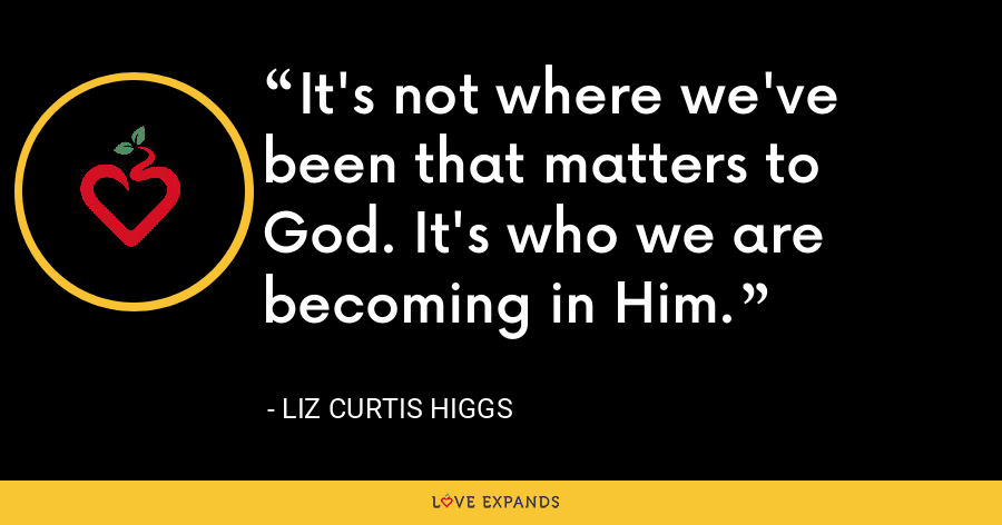It's not where we've been that matters to God. It's who we are becoming in Him. - Liz Curtis Higgs