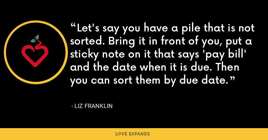 Let's say you have a pile that is not sorted. Bring it in front of you, put a sticky note on it that says 'pay bill' and the date when it is due. Then you can sort them by due date. - Liz Franklin