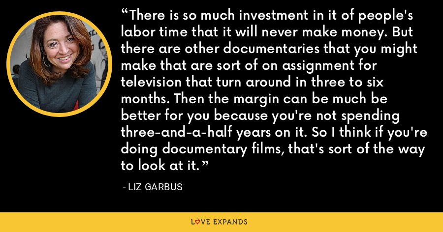 There is so much investment in it of people's labor time that it will never make money. But there are other documentaries that you might make that are sort of on assignment for television that turn around in three to six months. Then the margin can be much be better for you because you're not spending three-and-a-half years on it. So I think if you're doing documentary films, that's sort of the way to look at it. - Liz Garbus