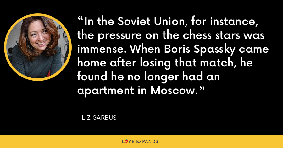 In the Soviet Union, for instance, the pressure on the chess stars was immense. When Boris Spassky came home after losing that match, he found he no longer had an apartment in Moscow. - Liz Garbus