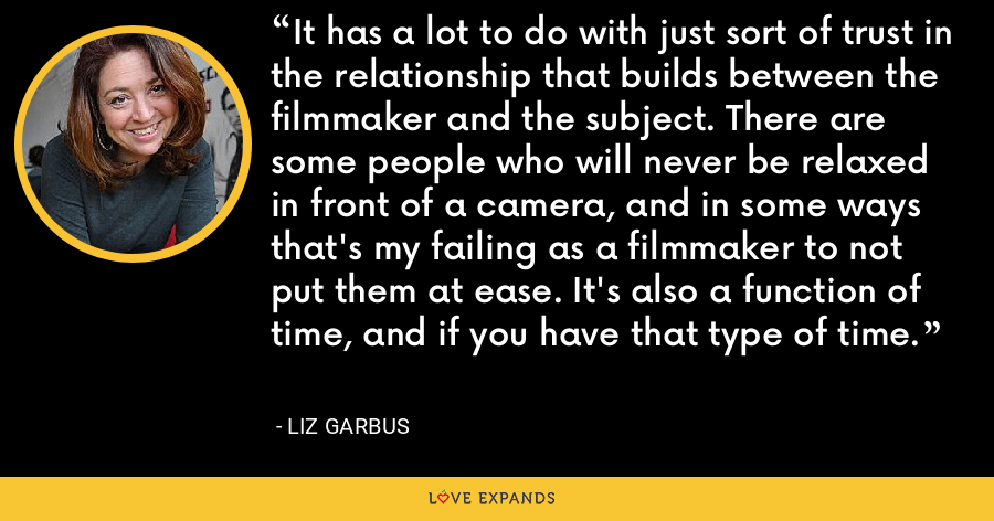 It has a lot to do with just sort of trust in the relationship that builds between the filmmaker and the subject. There are some people who will never be relaxed in front of a camera, and in some ways that's my failing as a filmmaker to not put them at ease. It's also a function of time, and if you have that type of time. - Liz Garbus