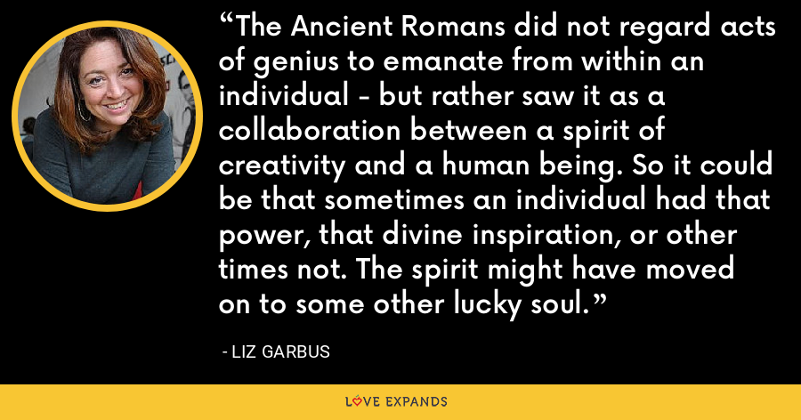 The Ancient Romans did not regard acts of genius to emanate from within an individual - but rather saw it as a collaboration between a spirit of creativity and a human being. So it could be that sometimes an individual had that power, that divine inspiration, or other times not. The spirit might have moved on to some other lucky soul. - Liz Garbus