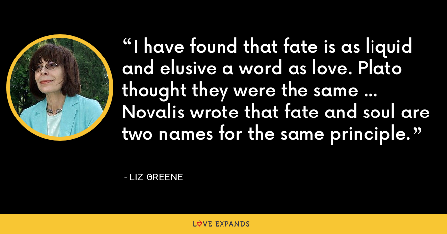 I have found that fate is as liquid and elusive a word as love. Plato thought they were the same ... Novalis wrote that fate and soul are two names for the same principle. - Liz Greene