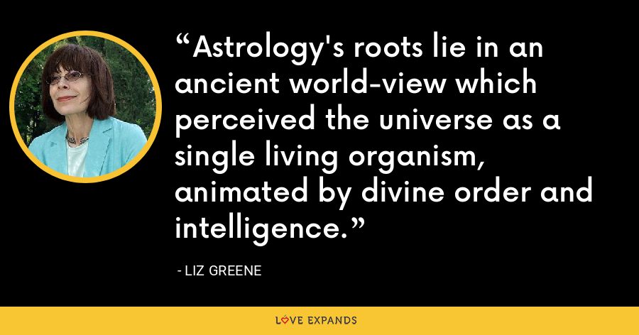 Astrology's roots lie in an ancient world-view which perceived the universe as a single living organism, animated by divine order and intelligence. - Liz Greene