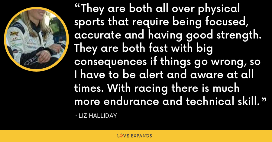 They are both all over physical sports that require being focused, accurate and having good strength. They are both fast with big consequences if things go wrong, so I have to be alert and aware at all times. With racing there is much more endurance and technical skill. - Liz Halliday