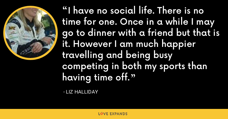 I have no social life. There is no time for one. Once in a while I may go to dinner with a friend but that is it. However I am much happier travelling and being busy competing in both my sports than having time off. - Liz Halliday