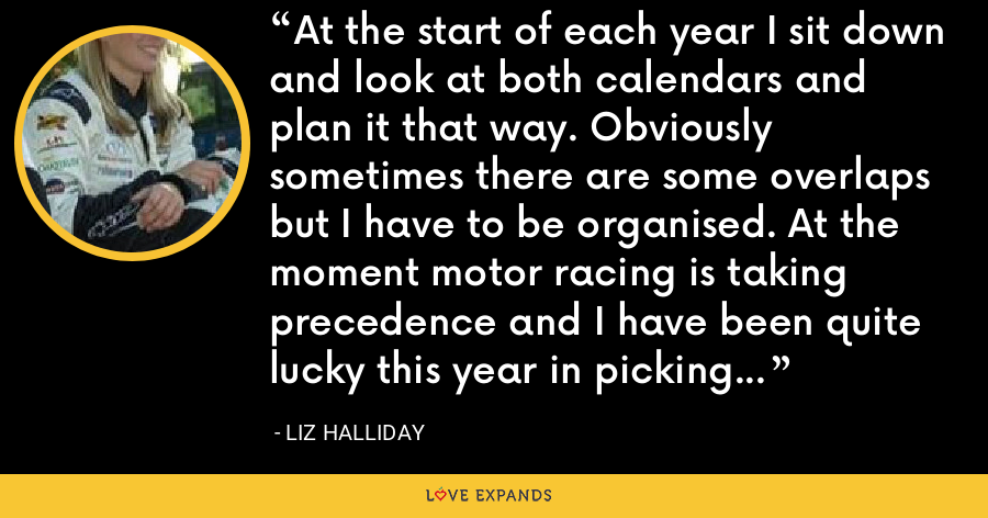 At the start of each year I sit down and look at both calendars and plan it that way. Obviously sometimes there are some overlaps but I have to be organised. At the moment motor racing is taking precedence and I have been quite lucky this year in picking and choosing. - Liz Halliday