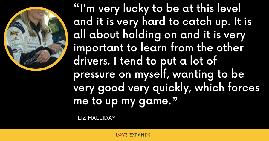 I'm very lucky to be at this level and it is very hard to catch up. It is all about holding on and it is very important to learn from the other drivers. I tend to put a lot of pressure on myself, wanting to be very good very quickly, which forces me to up my game. - Liz Halliday