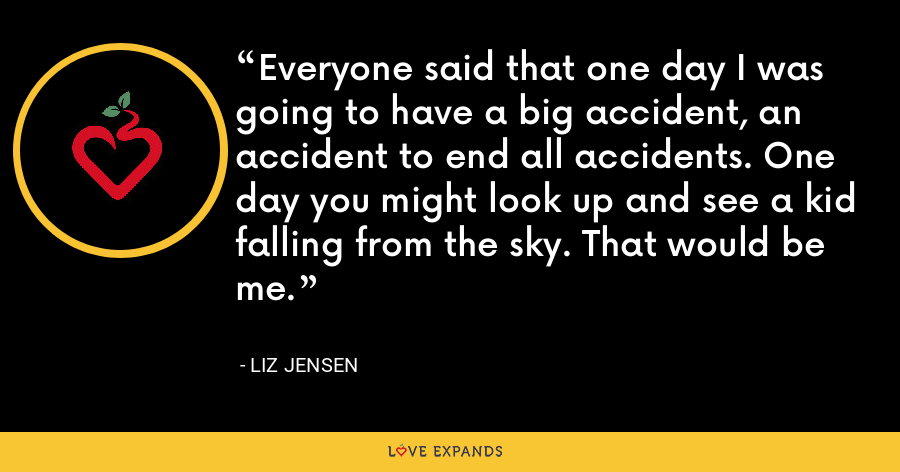 Everyone said that one day I was going to have a big accident, an accident to end all accidents. One day you might look up and see a kid falling from the sky. That would be me. - Liz Jensen
