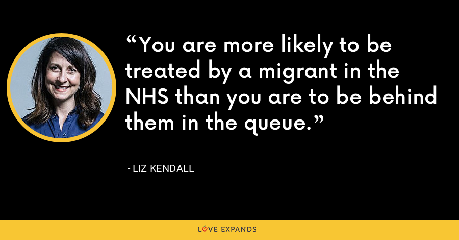You are more likely to be treated by a migrant in the NHS than you are to be behind them in the queue. - Liz Kendall