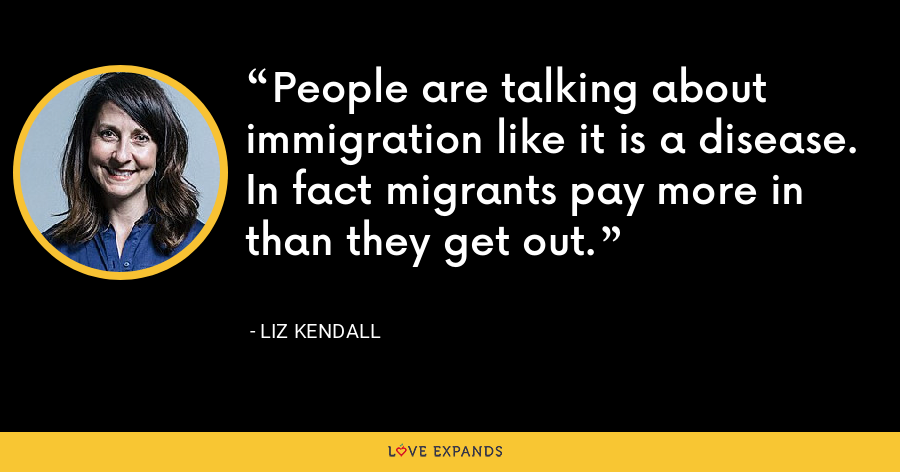 People are talking about immigration like it is a disease. In fact migrants pay more in than they get out. - Liz Kendall