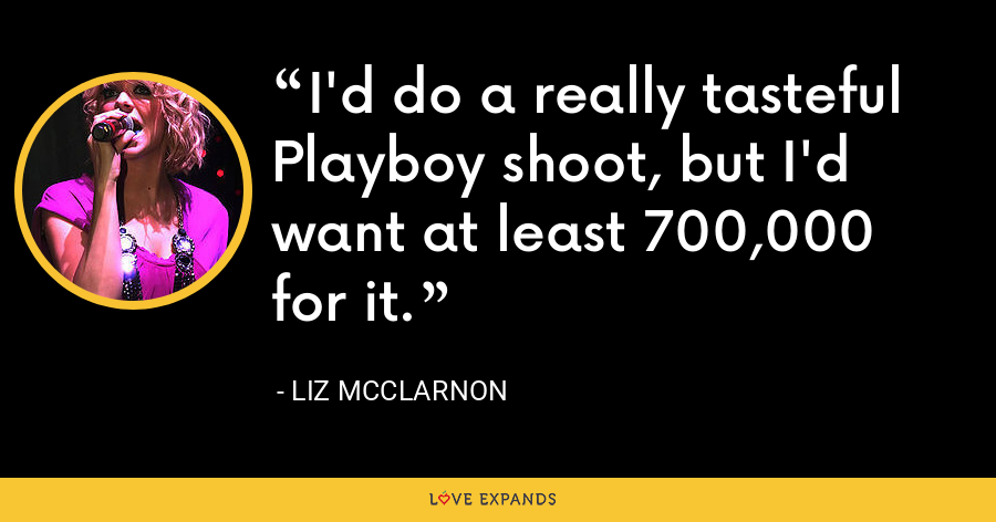 I'd do a really tasteful Playboy shoot, but I'd want at least 700,000 for it. - Liz McClarnon