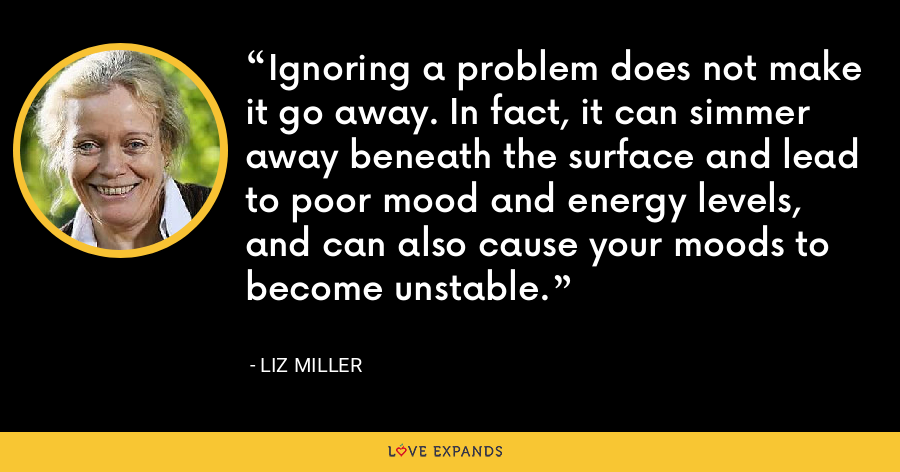 Ignoring a problem does not make it go away. In fact, it can simmer away beneath the surface and lead to poor mood and energy levels, and can also cause your moods to become unstable. - Liz Miller