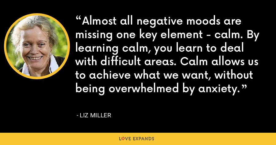 Almost all negative moods are missing one key element - calm. By learning calm, you learn to deal with difficult areas. Calm allows us to achieve what we want, without being overwhelmed by anxiety. - Liz Miller