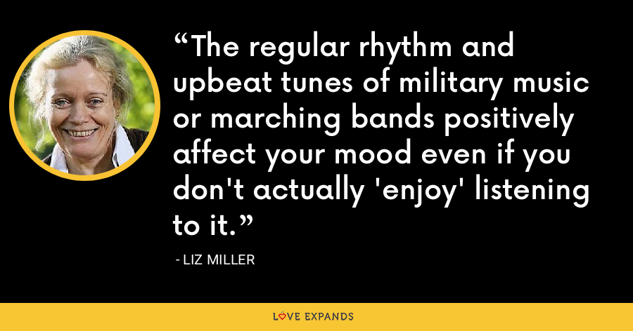 The regular rhythm and upbeat tunes of military music or marching bands positively affect your mood even if you don't actually 'enjoy' listening to it. - Liz Miller