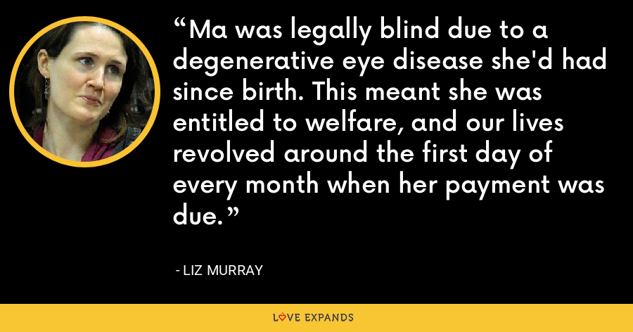 Ma was legally blind due to a degenerative eye disease she'd had since birth. This meant she was entitled to welfare, and our lives revolved around the first day of every month when her payment was due. - Liz Murray