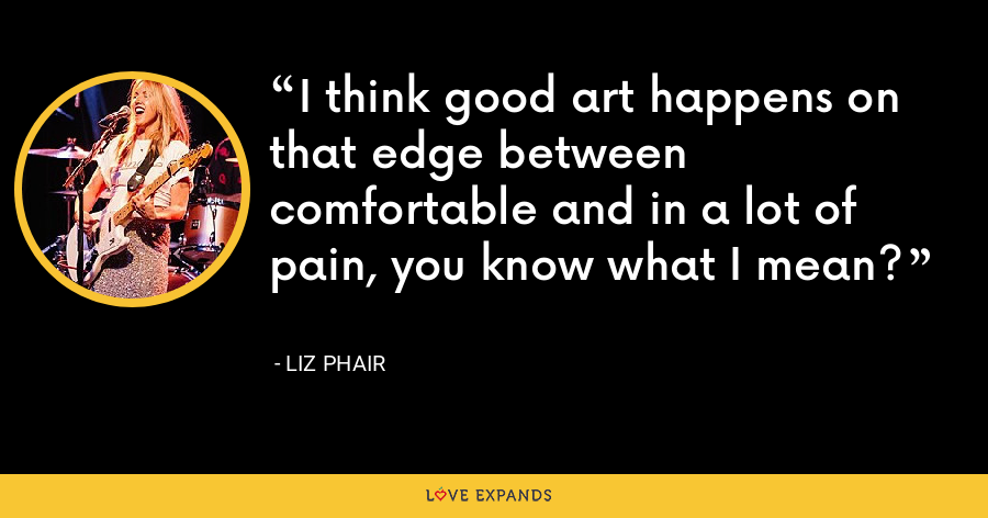I think good art happens on that edge between comfortable and in a lot of pain, you know what I mean? - Liz Phair