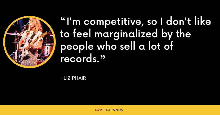 I'm competitive, so I don't like to feel marginalized by the people who sell a lot of records. - Liz Phair