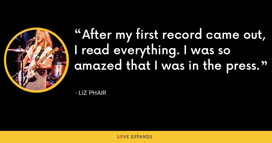 After my first record came out, I read everything. I was so amazed that I was in the press. - Liz Phair