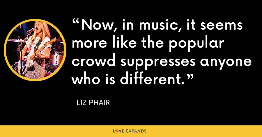 Now, in music, it seems more like the popular crowd suppresses anyone who is different. - Liz Phair
